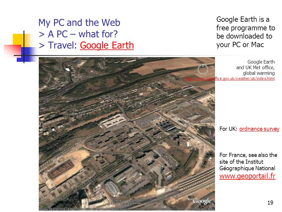 http://www.aiace-luxembourg.eu19 My PC and the Web > A PC – what for? > Travel: Google EarthGoogle Earth For UK: ordnance surveyordnance survey For Fr