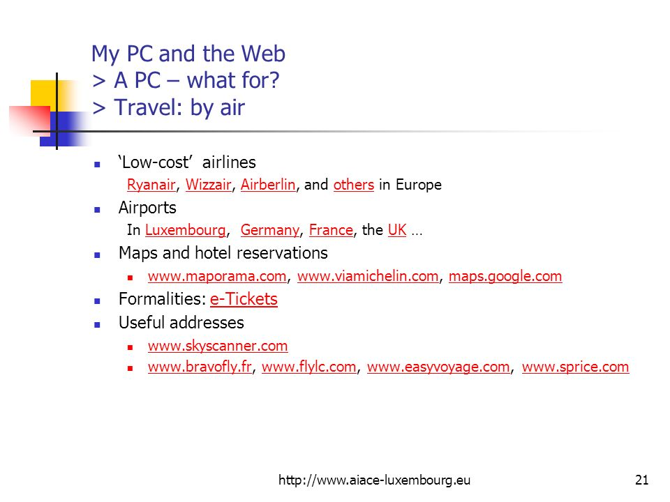 http://www.aiace-luxembourg.eu21 My PC and the Web > A PC – what for? > Travel: by air Low-cost airlines RyanairRyanair, Wizzair, Airberlin, and other