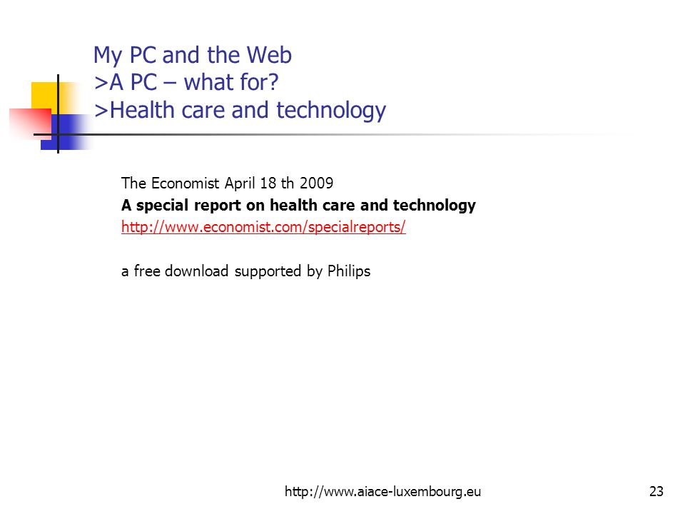 http://www.aiace-luxembourg.eu23 My PC and the Web >A PC – what for? >Health care and technology The Economist April 18 th 2009 A special report on he