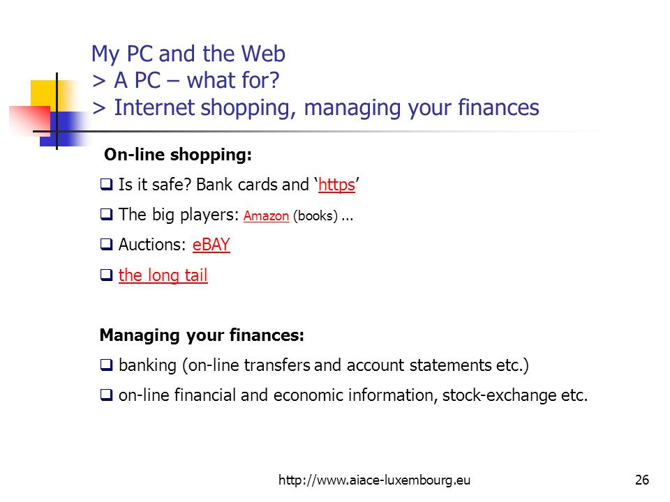 http://www.aiace-luxembourg.eu26 My PC and the Web > A PC – what for? > Internet shopping, managing your finances On-line shopping: Is it safe? Bank c