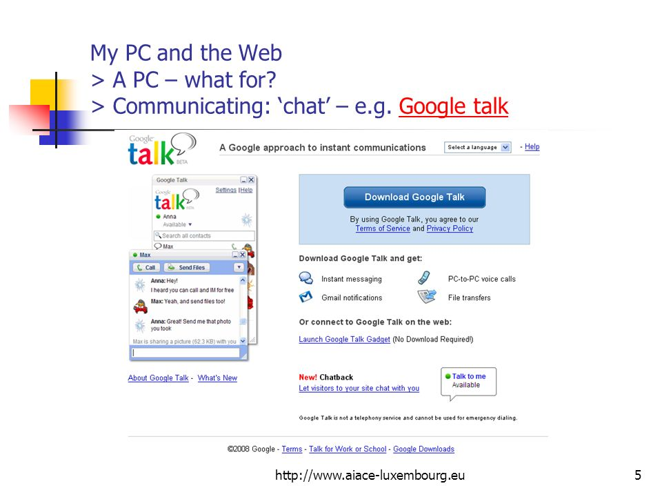 http://www.aiace-luxembourg.eu5 My PC and the Web > A PC – what for? > Communicating: chat – e.g. Google talkGoogle talk