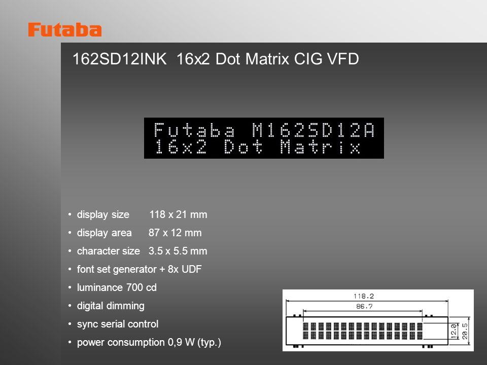 162SD12INK 16x2 Dot Matrix CIG VFD display size 118 x 21 mm display area 87 x 12 mm character size 3.5 x 5.5 mm font set generator + 8x UDF luminance