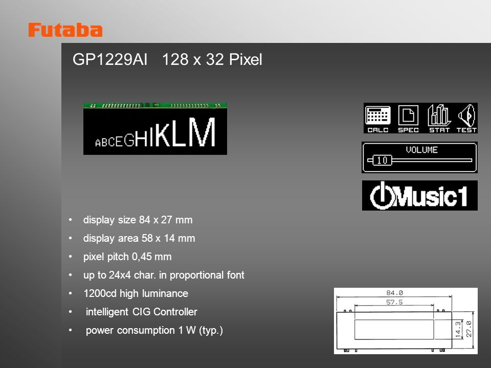 GP1229AI 128 x 32 Pixel display size 84 x 27 mm display area 58 x 14 mm pixel pitch 0,45 mm up to 24x4 char. in proportional font 1200cd high luminanc