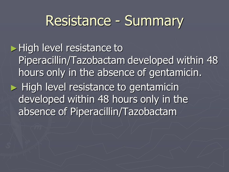 Resistance - Summary High level resistance to Piperacillin/Tazobactam developed within 48 hours only in the absence of gentamicin. High level resistan