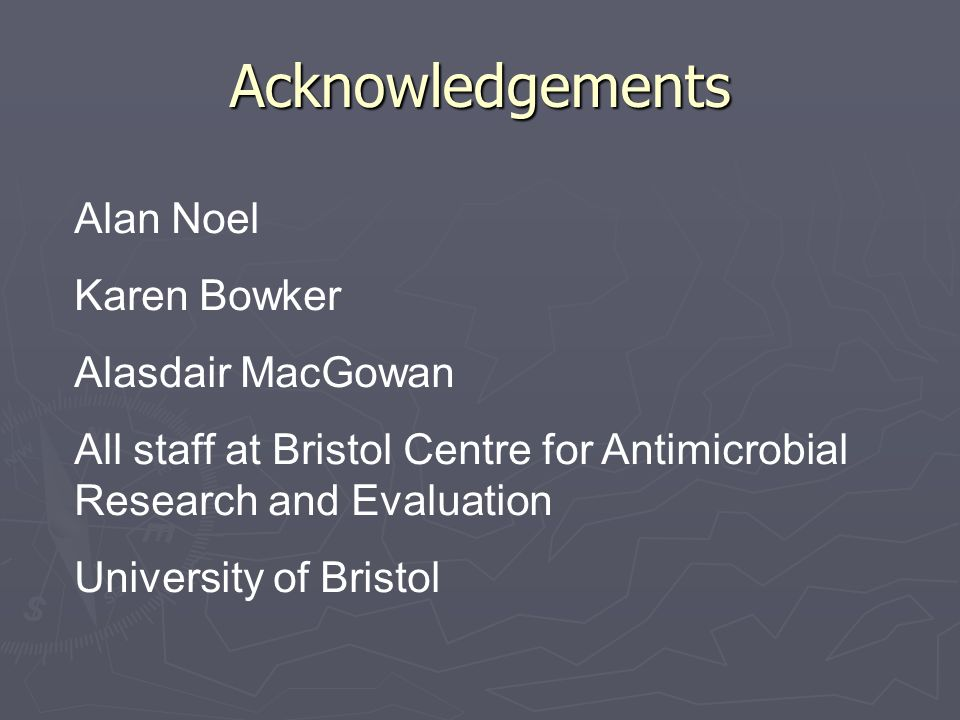 Acknowledgements Alan Noel Karen Bowker Alasdair MacGowan All staff at Bristol Centre for Antimicrobial Research and Evaluation University of Bristol