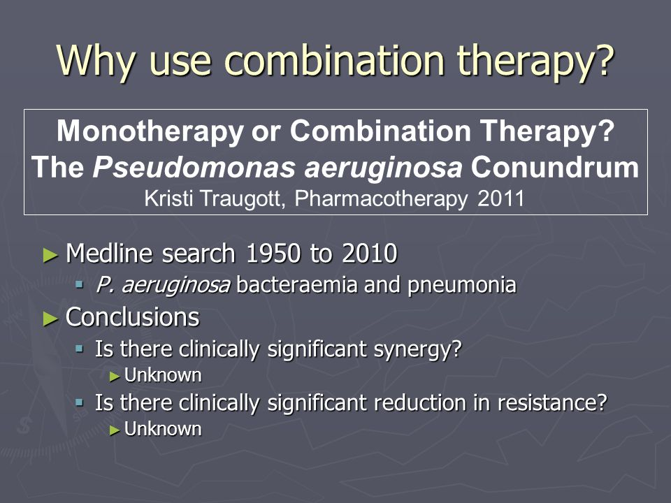 Why use combination therapy? Monotherapy or Combination Therapy? The Pseudomonas aeruginosa Conundrum Kristi Traugott, Pharmacotherapy 2011 Medline se