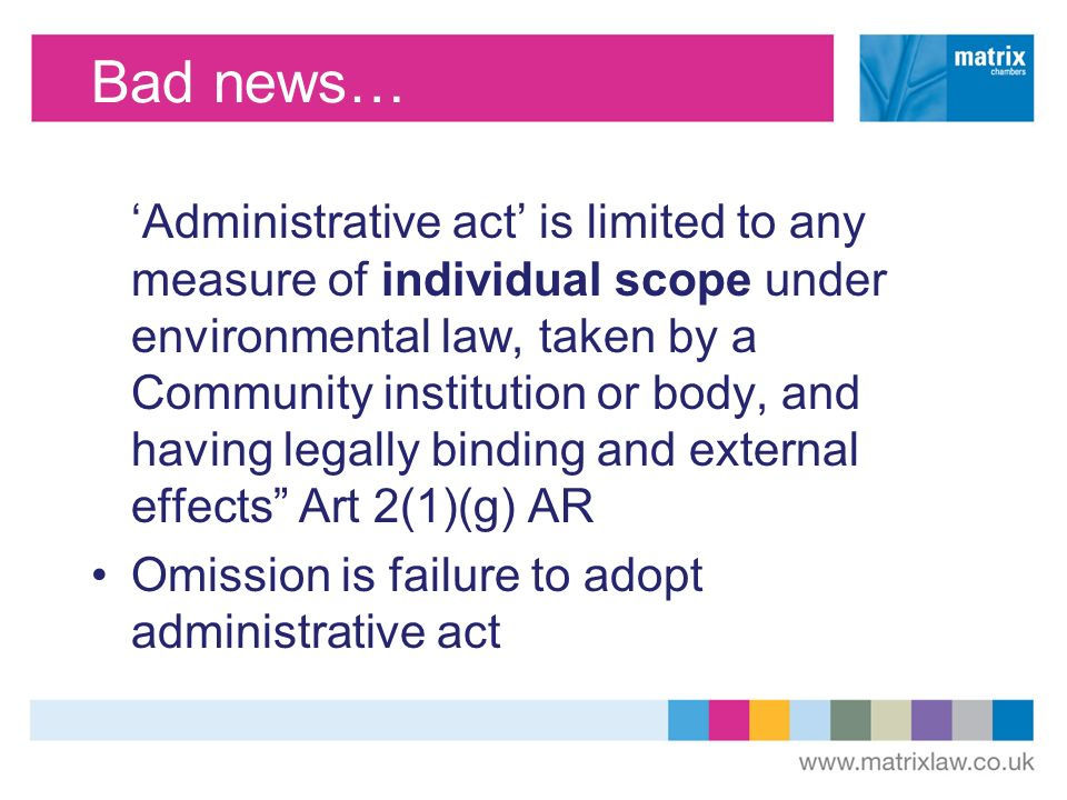 Bad news… Administrative act is limited to any measure of individual scope under environmental law, taken by a Community institution or body, and having legally binding and external effects Art 2(1)(g) AR Omission is failure to adopt administrative act