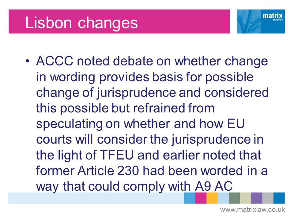 Lisbon changes ACCC noted debate on whether change in wording provides basis for possible change of jurisprudence and considered this possible but refrained from speculating on whether and how EU courts will consider the jurisprudence in the light of TFEU and earlier noted that former Article 230 had been worded in a way that could comply with A9 AC