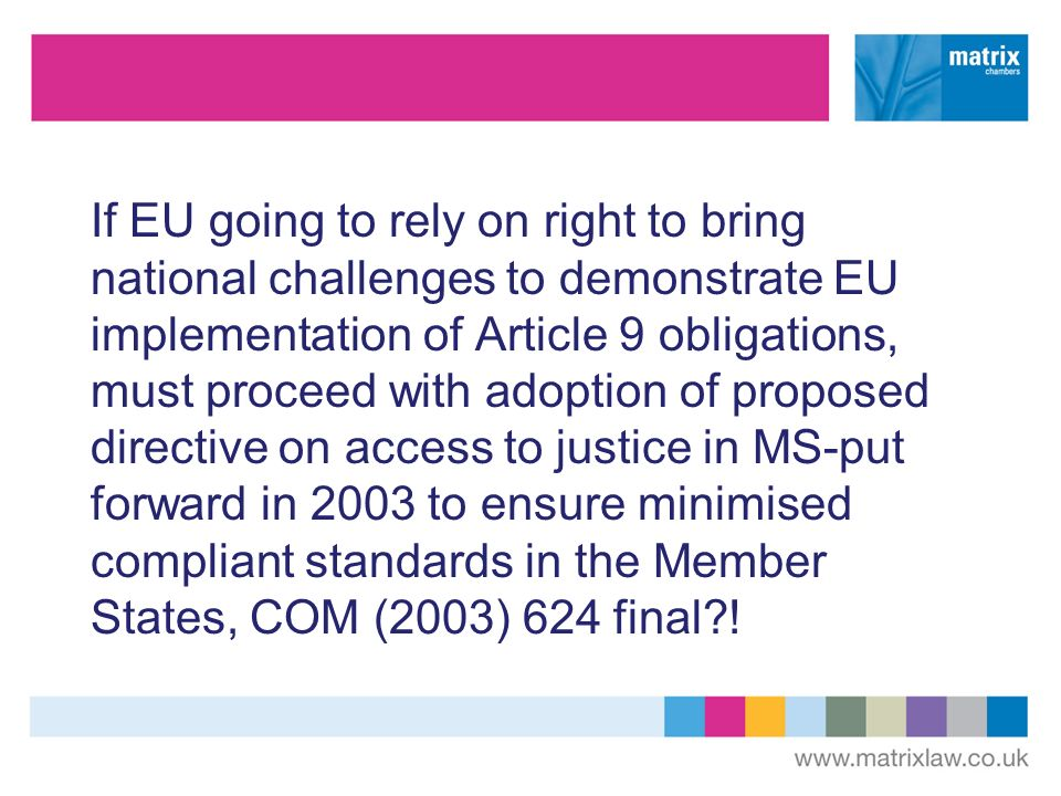 If EU going to rely on right to bring national challenges to demonstrate EU implementation of Article 9 obligations, must proceed with adoption of proposed directive on access to justice in MS-put forward in 2003 to ensure minimised compliant standards in the Member States, COM (2003) 624 final?!