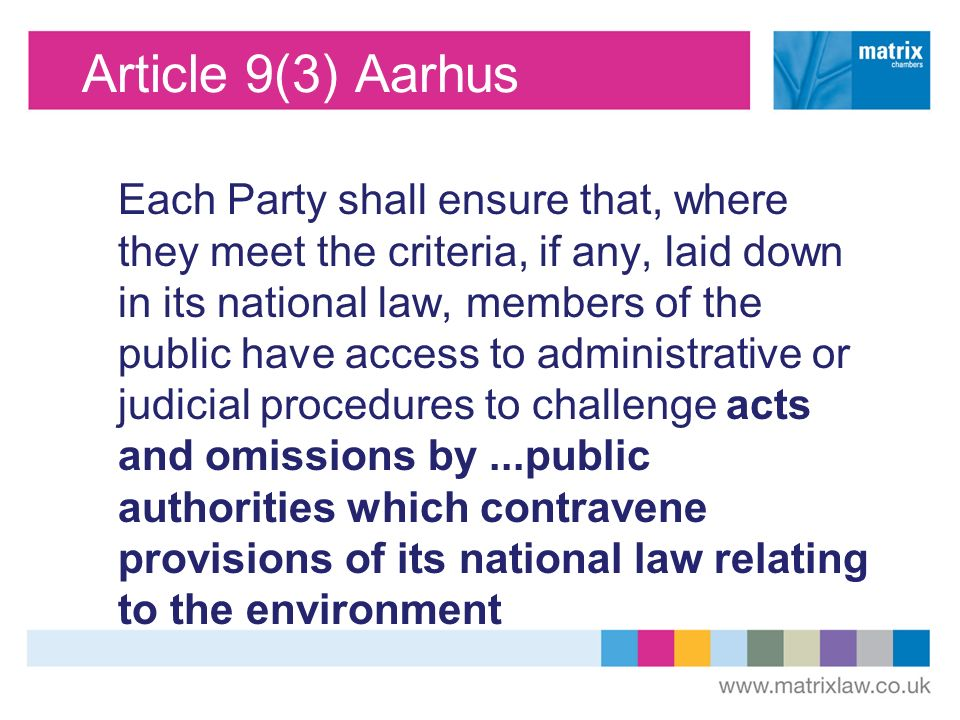 Article 9(3) Aarhus Each Party shall ensure that, where they meet the criteria, if any, laid down in its national law, members of the public have access to administrative or judicial procedures to challenge acts and omissions by...public authorities which contravene provisions of its national law relating to the environment