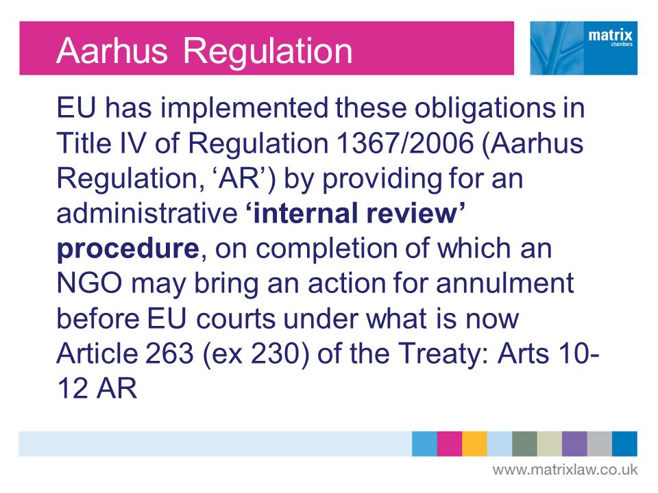 Aarhus Regulation EU has implemented these obligations in Title IV of Regulation 1367/2006 (Aarhus Regulation, AR) by providing for an administrative internal review procedure, on completion of which an NGO may bring an action for annulment before EU courts under what is now Article 263 (ex 230) of the Treaty: Arts 10- 12 AR