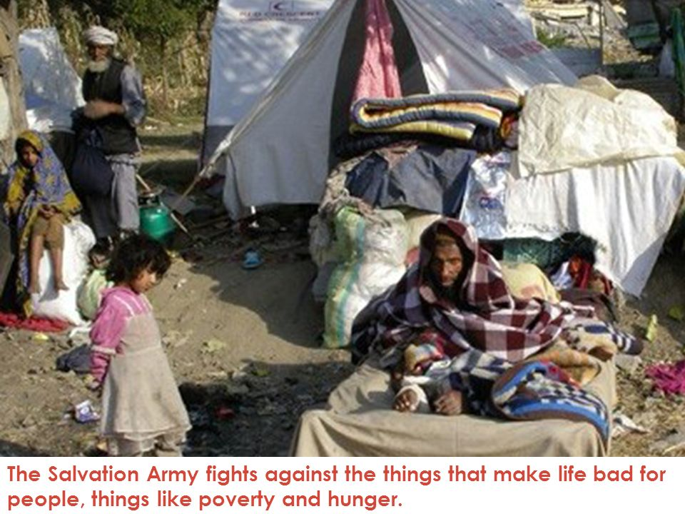The Salvation Army fights against the things that make life bad for people, things like poverty and hunger.