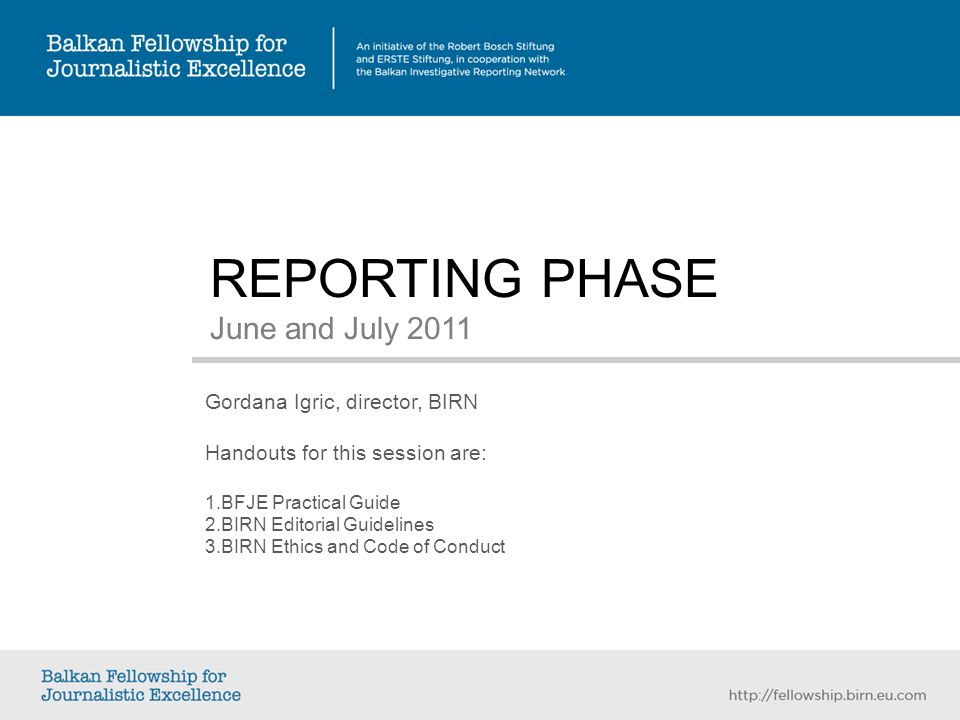 REPORTING PHASE June and July 2011 Gordana Igric, director, BIRN Handouts for this session are: 1.
