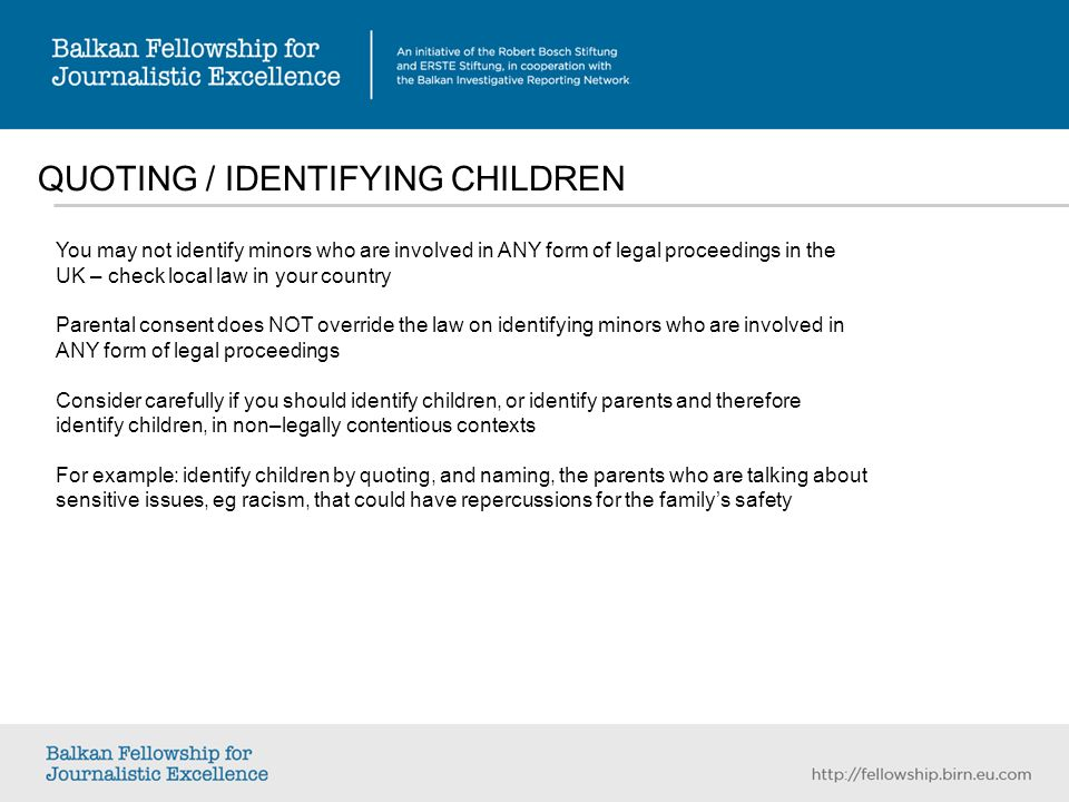 QUOTING / IDENTIFYING CHILDREN You may not identify minors who are involved in ANY form of legal proceedings in the UK – check local law in your country Parental consent does NOT override the law on identifying minors who are involved in ANY form of legal proceedings Consider carefully if you should identify children, or identify parents and therefore identify children, in non–legally contentious contexts For example: identify children by quoting, and naming, the parents who are talking about sensitive issues, eg racism, that could have repercussions for the familys safety