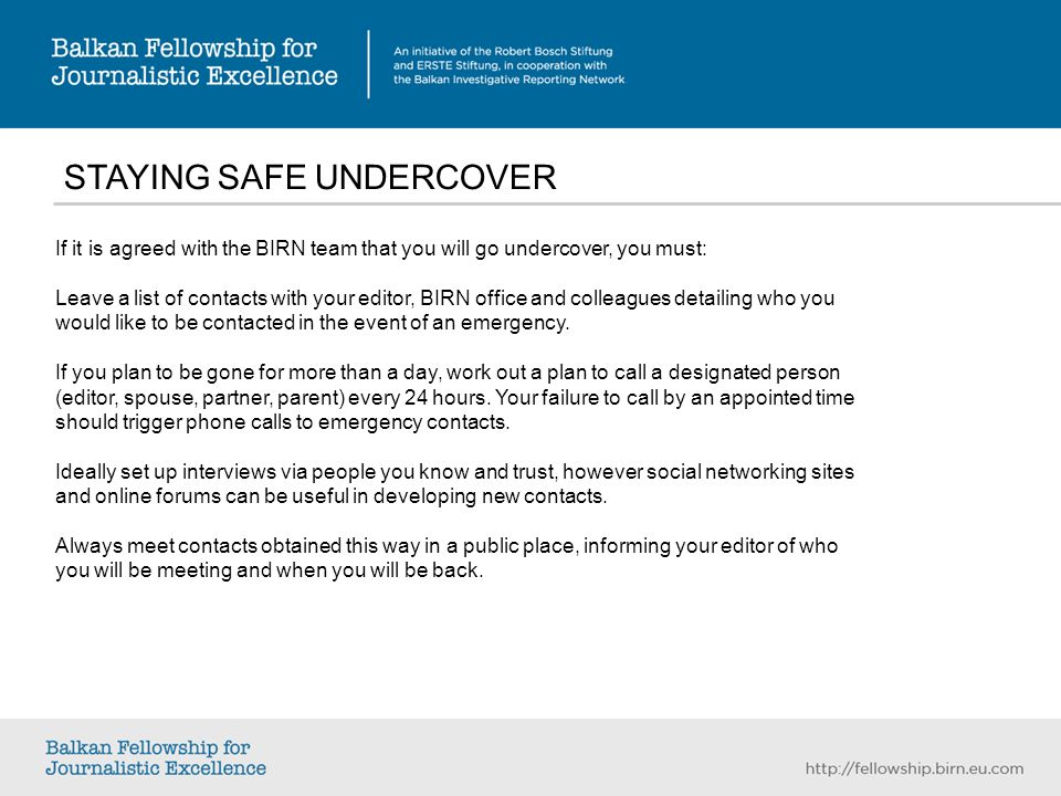 STAYING SAFE UNDERCOVER If it is agreed with the BIRN team that you will go undercover, you must: Leave a list of contacts with your editor, BIRN office and colleagues detailing who you would like to be contacted in the event of an emergency.