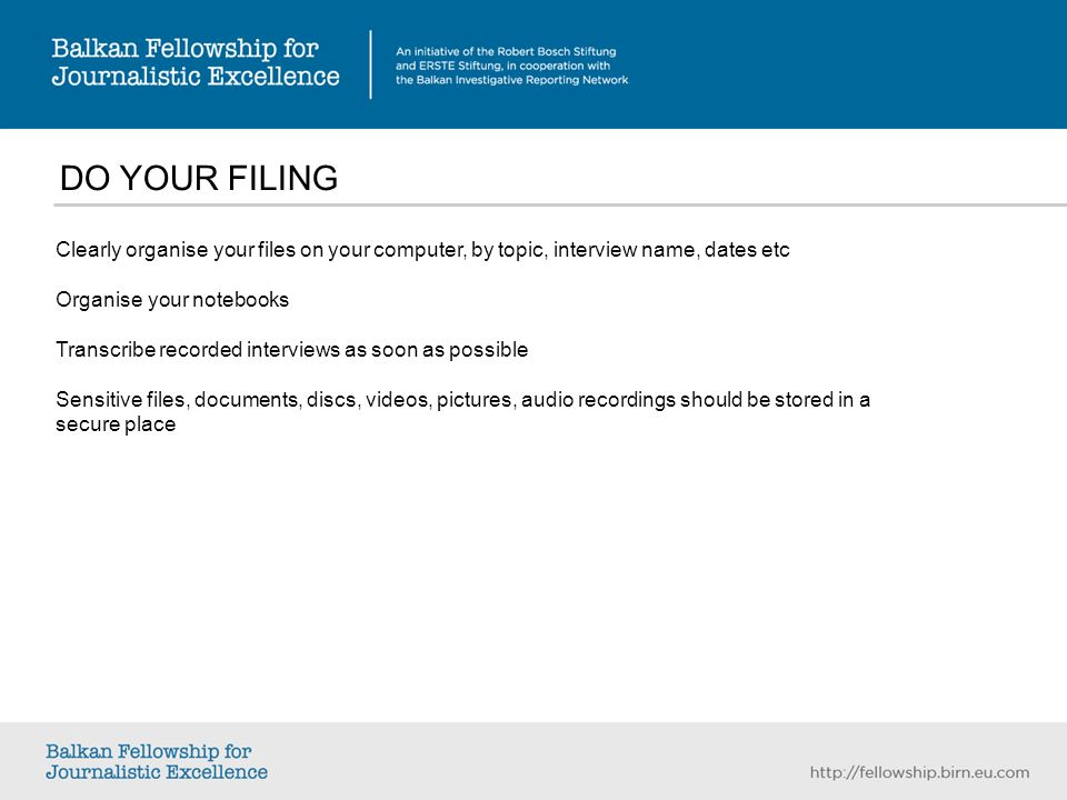DO YOUR FILING Clearly organise your files on your computer, by topic, interview name, dates etc Organise your notebooks Transcribe recorded interviews as soon as possible Sensitive files, documents, discs, videos, pictures, audio recordings should be stored in a secure place