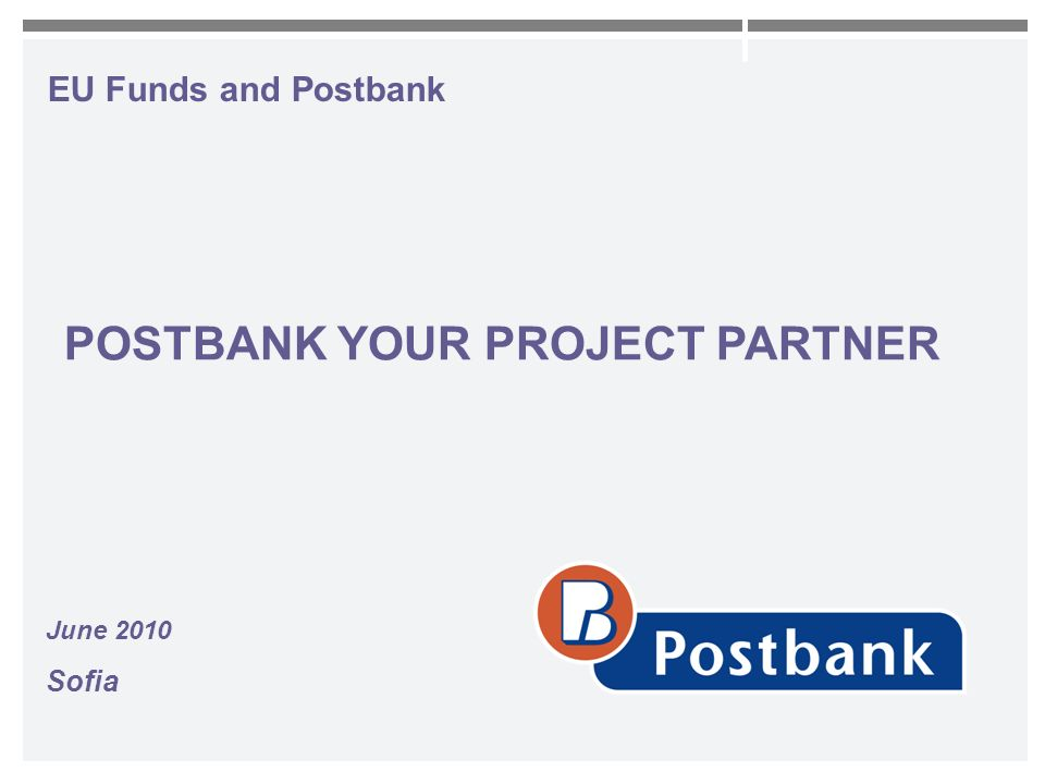 EU Funds and Postbank June 2010 Sofia POSTBANK YOUR PROJECT PARTNER