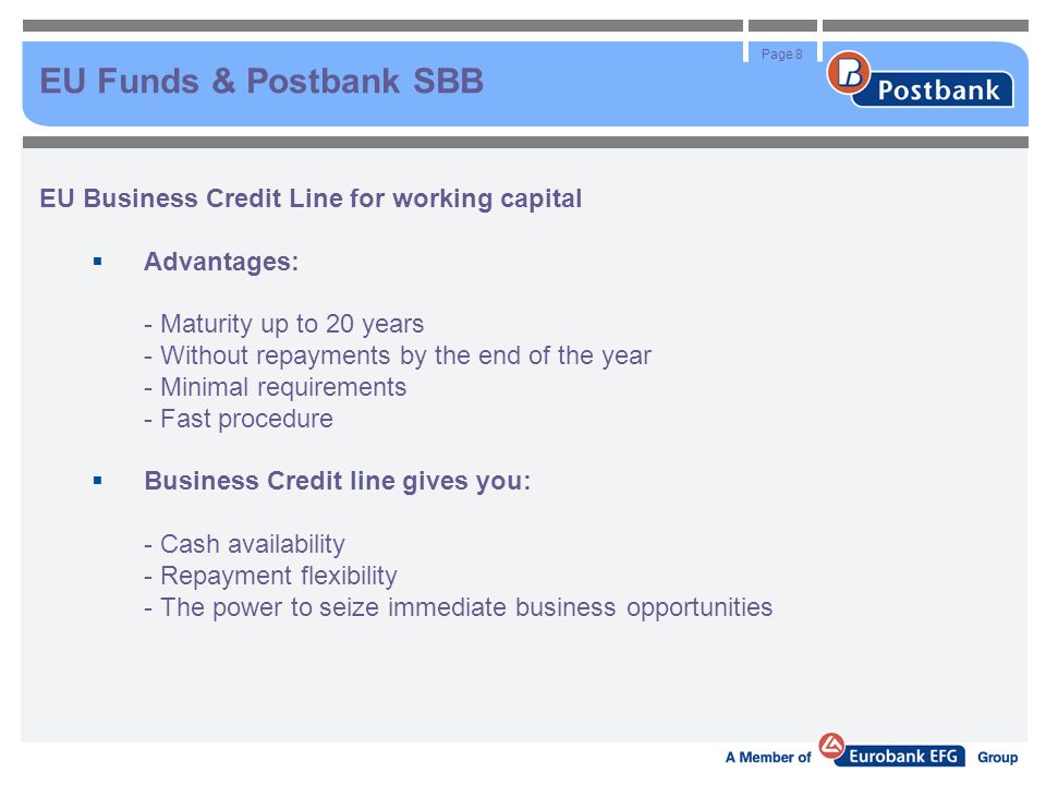Page 8 EU Funds & Postbank SBB EU Business Credit Line for working capital Advantages: - Maturity up to 20 years - Without repayments by the end of the year - Minimal requirements - Fast procedure Business Credit line gives you: - Cash availability - Repayment flexibility - The power to seize immediate business opportunities