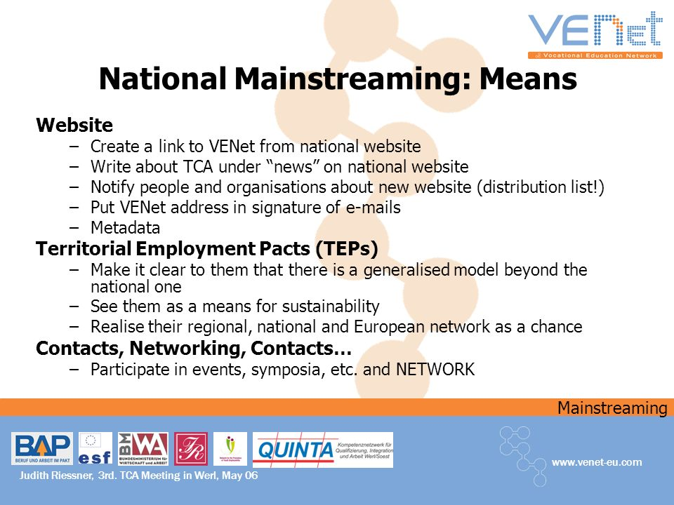 Mainstreaming www.venet-eu.com Judith Riessner, 3rd. TCA Meeting in Werl, May 06 National Mainstreaming: Means Website –Create a link to VENet from na