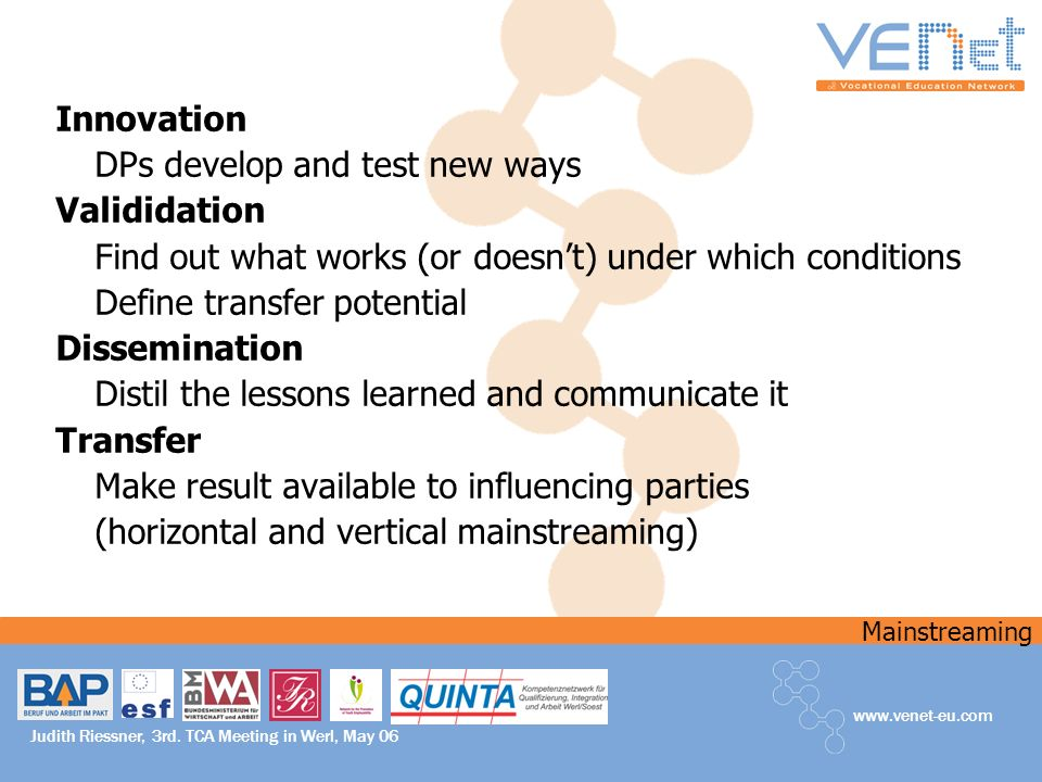 Mainstreaming www.venet-eu.com Judith Riessner, 3rd. TCA Meeting in Werl, May 06 Innovation DPs develop and test new ways Valididation Find out what w