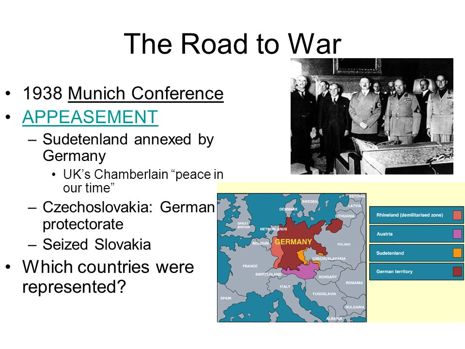 The Road to War 1938 Munich Conference APPEASEMENT –Sudetenland annexed by Germany UKs Chamberlain peace in our time –Czechoslovakia: German protector