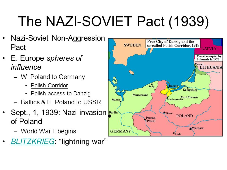 The NAZI-SOVIET Pact (1939) Nazi-Soviet Non-Aggression Pact E. Europe spheres of influence –W. Poland to Germany Polish Corridor Polish access to Danz