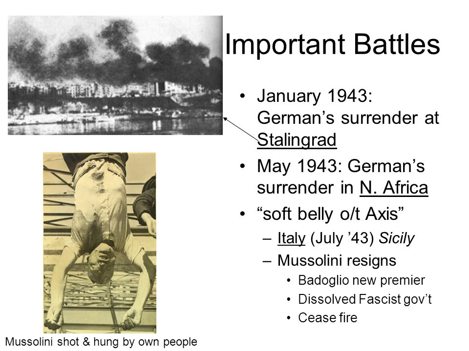 Important Battles January 1943: Germans surrender at Stalingrad May 1943: Germans surrender in N. Africa soft belly o/t Axis –Italy (July 43) Sicily –