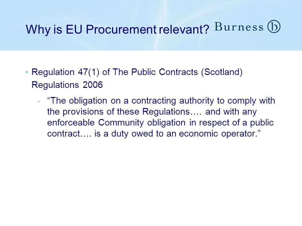 Why is EU Procurement relevant? Regulation 47(1) of The Public Contracts (Scotland) Regulations 2006 -The obligation on a contracting authority to com