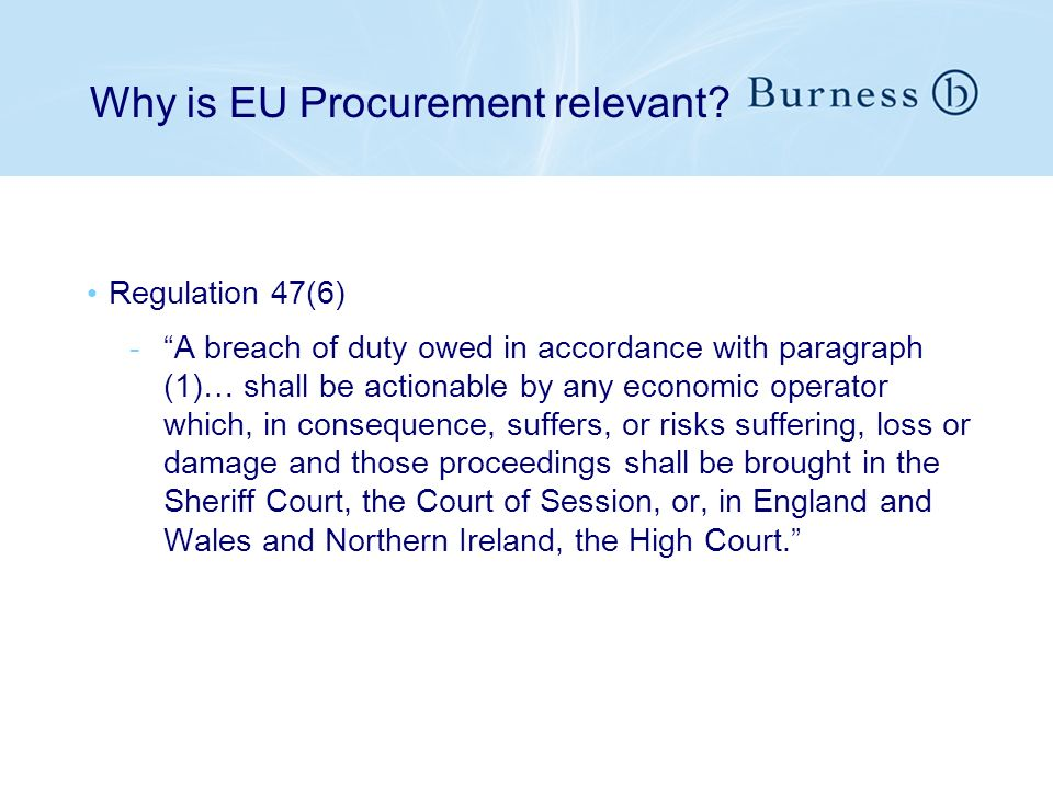 Why is EU Procurement relevant? Regulation 47(6) -A breach of duty owed in accordance with paragraph (1)… shall be actionable by any economic operator