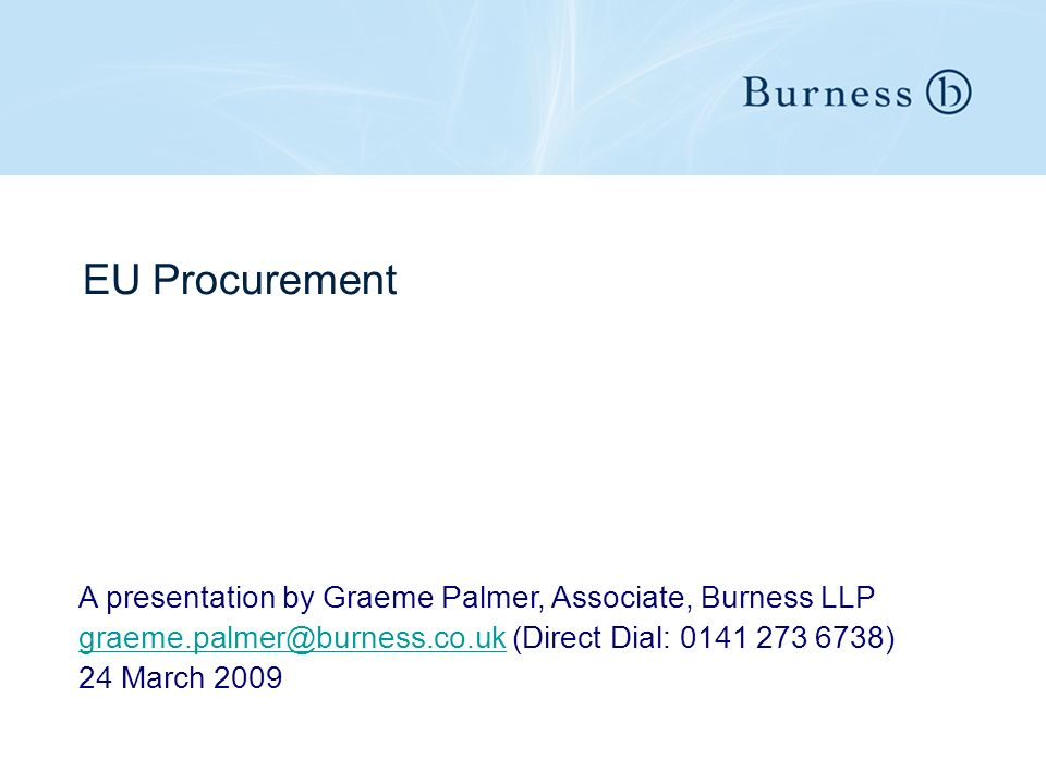 EU Procurement A presentation by Graeme Palmer, Associate, Burness LLP graeme.palmer@burness.co.ukgraeme.palmer@burness.co.uk (Direct Dial: 0141 273 6