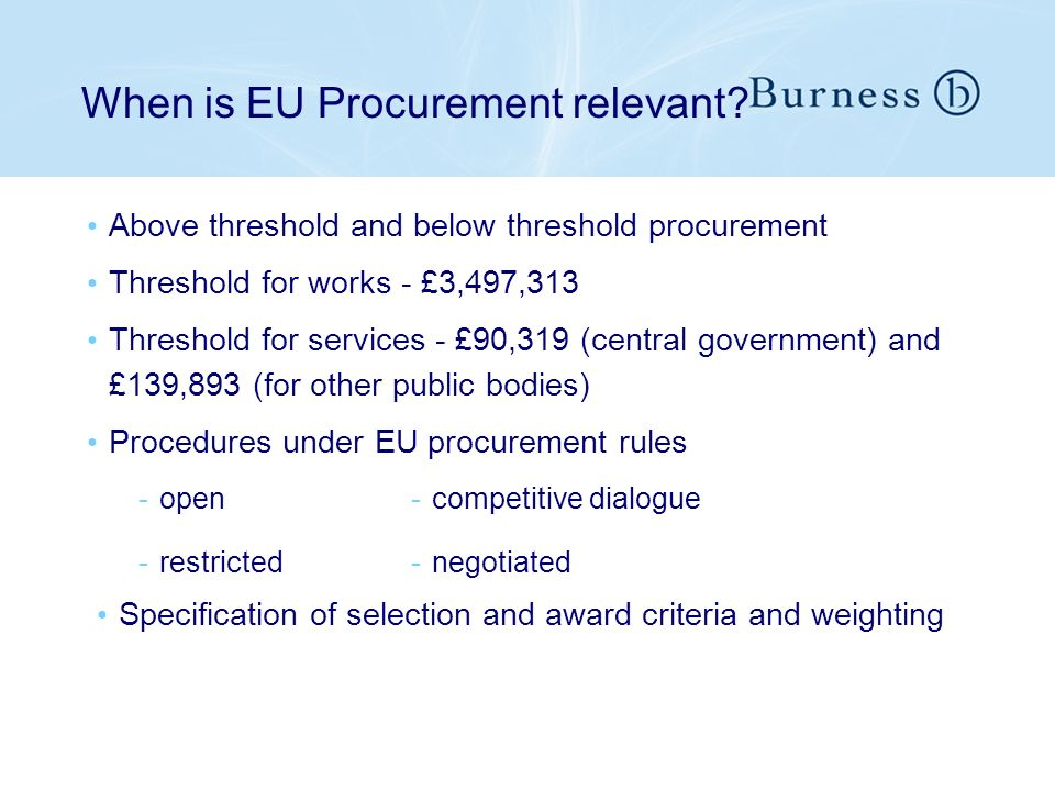 When is EU Procurement relevant? Above threshold and below threshold procurement Threshold for works - £3,497,313 Threshold for services - £90,319 (ce