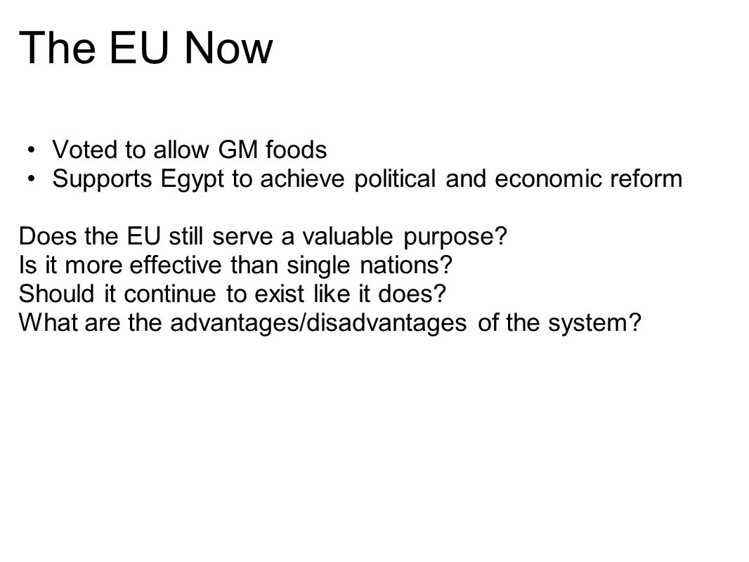 The EU Now Voted to allow GM foods Supports Egypt to achieve political and economic reform Does the EU still serve a valuable purpose? Is it more effe