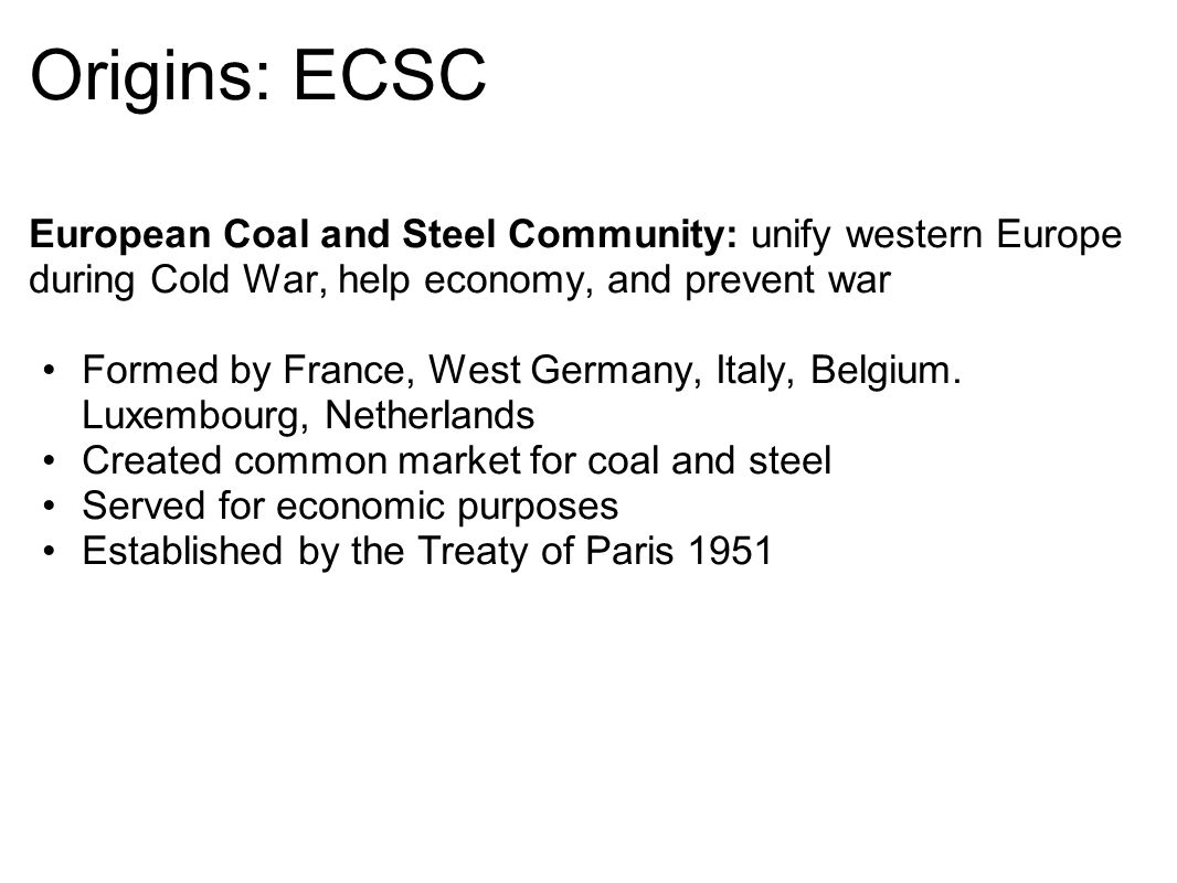 Origins: EEC European Economic Community: aimed to bring about economic integration and a single market among the 6 nations Formed by France, West Germany, Italy, Belgium.
