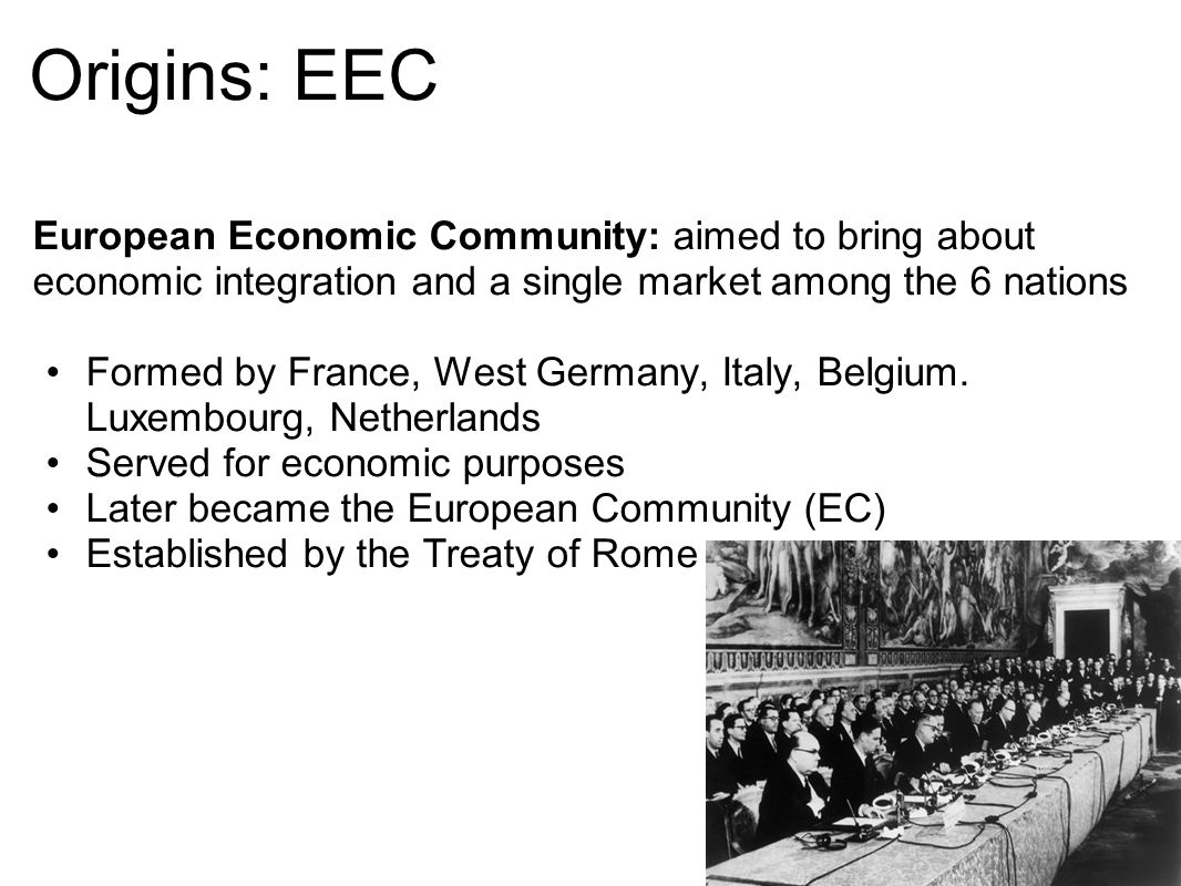 Origins: EEC European Economic Community: aimed to bring about economic integration and a single market among the 6 nations Formed by France, West Ger