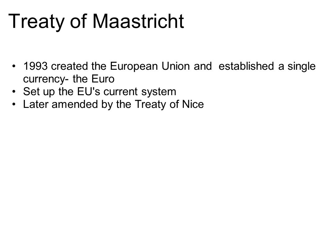 Treaty of Maastricht 1993 created the European Union and established a single currency- the Euro Set up the EU's current system Later amended by the T
