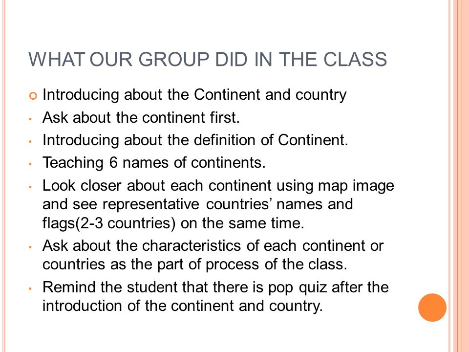 WHAT OUR GROUP DID IN THE CLASS Introducing about the Continent and country Ask about the continent first.