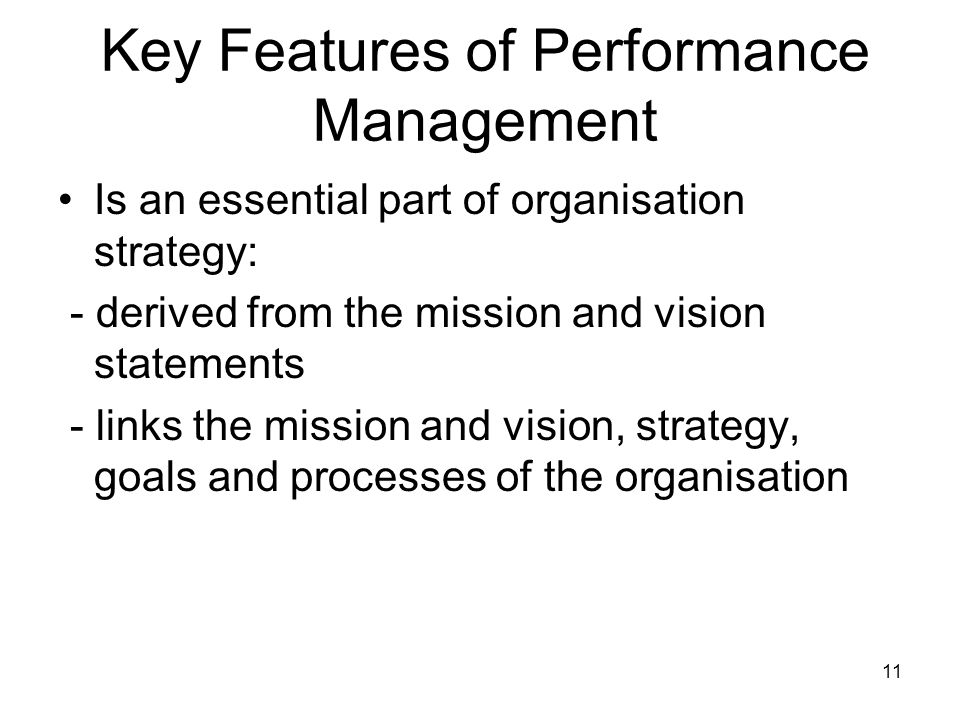 11 Key Features of Performance Management Is an essential part of organisation strategy: - derived from the mission and vision statements - links the