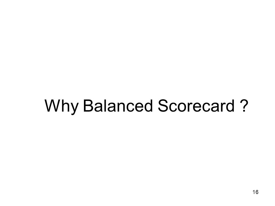 16 Why Balanced Scorecard ?
