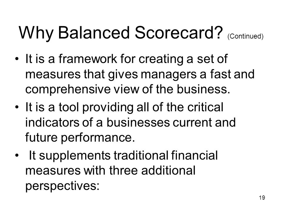 19 Why Balanced Scorecard? (Continued) It is a framework for creating a set of measures that gives managers a fast and comprehensive view of the busin