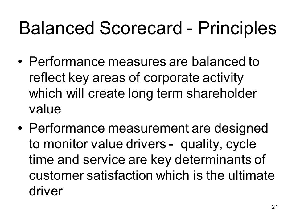 21 Balanced Scorecard - Principles Performance measures are balanced to reflect key areas of corporate activity which will create long term shareholde
