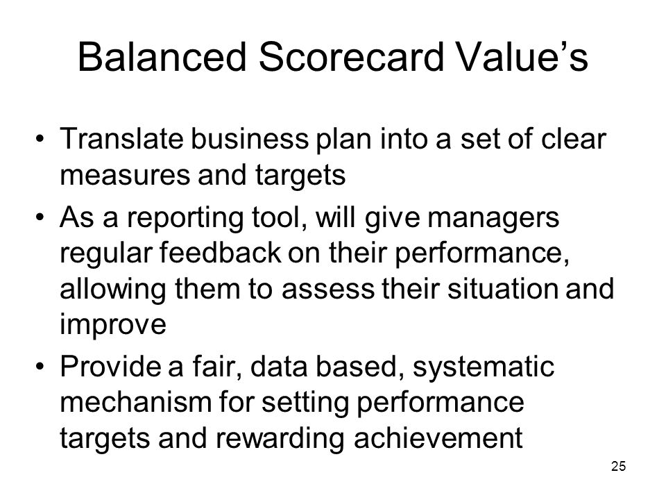 25 Balanced Scorecard Values Translate business plan into a set of clear measures and targets As a reporting tool, will give managers regular feedback
