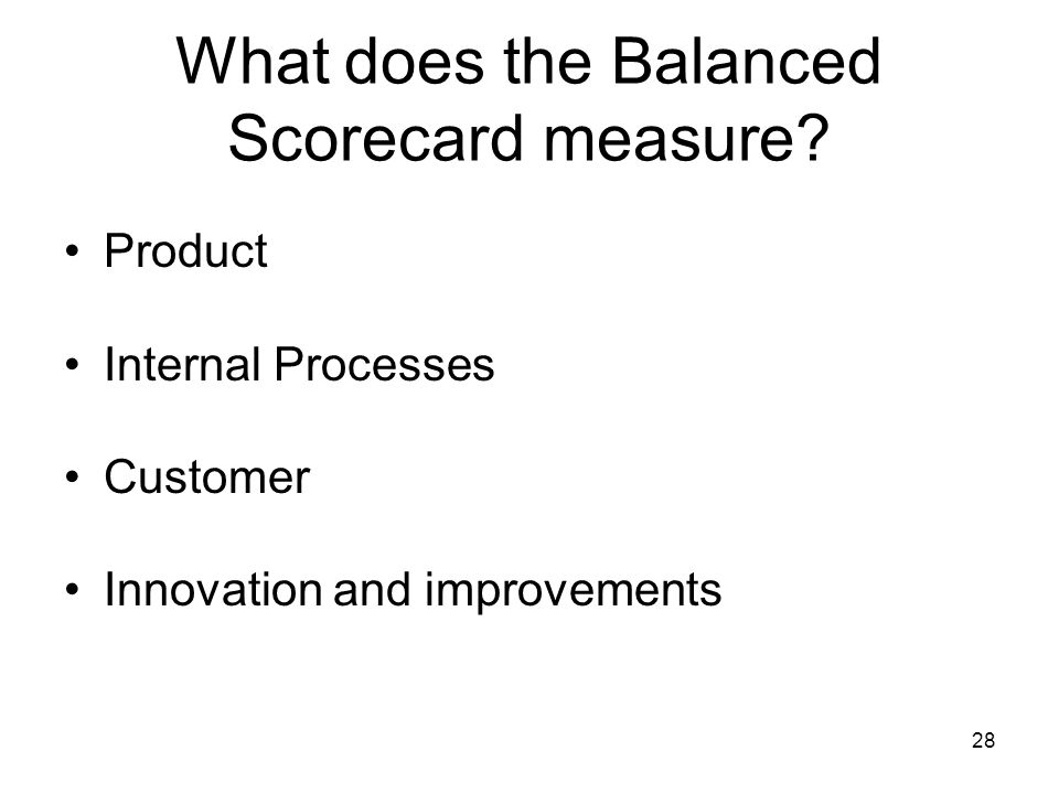 28 What does the Balanced Scorecard measure? Product Internal Processes Customer Innovation and improvements