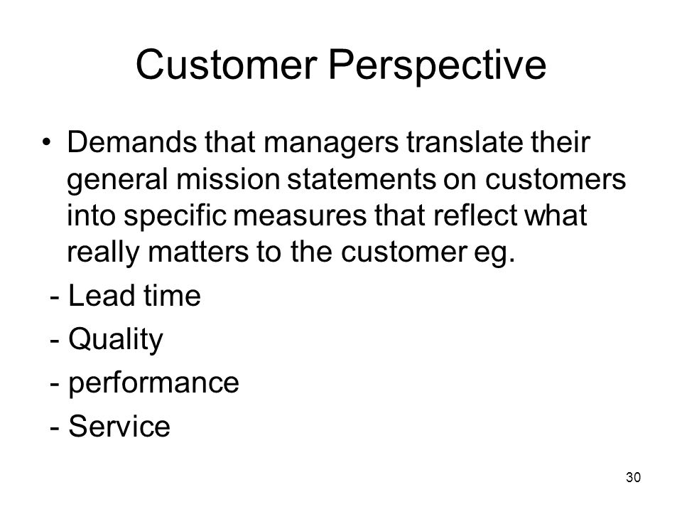 30 Customer Perspective Demands that managers translate their general mission statements on customers into specific measures that reflect what really
