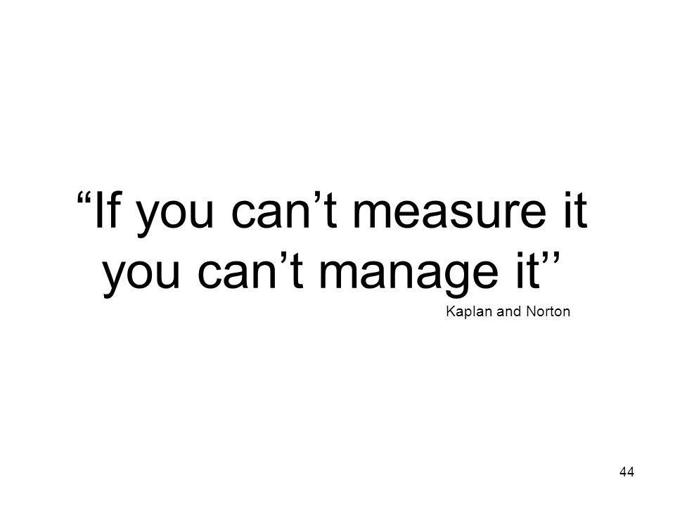 44 If you cant measure it you cant manage it Kaplan and Norton