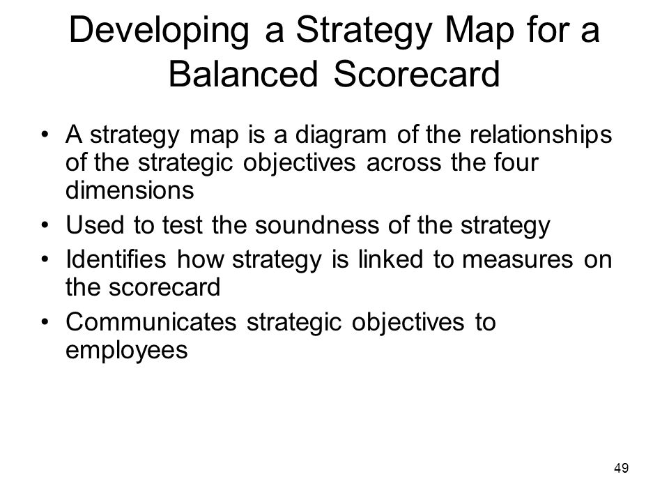 49 Developing a Strategy Map for a Balanced Scorecard A strategy map is a diagram of the relationships of the strategic objectives across the four dim