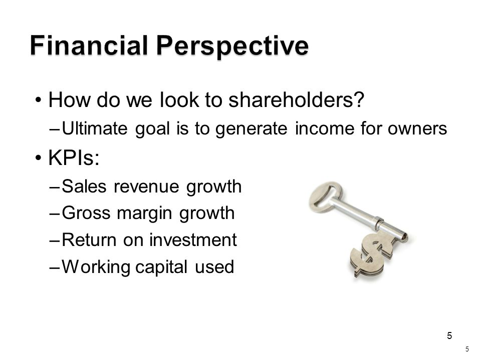 5 How do we look to shareholders? –Ultimate goal is to generate income for owners KPIs: –Sales revenue growth –Gross margin growth –Return on investme
