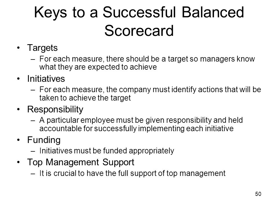 50 Keys to a Successful Balanced Scorecard Targets –For each measure, there should be a target so managers know what they are expected to achieve Init