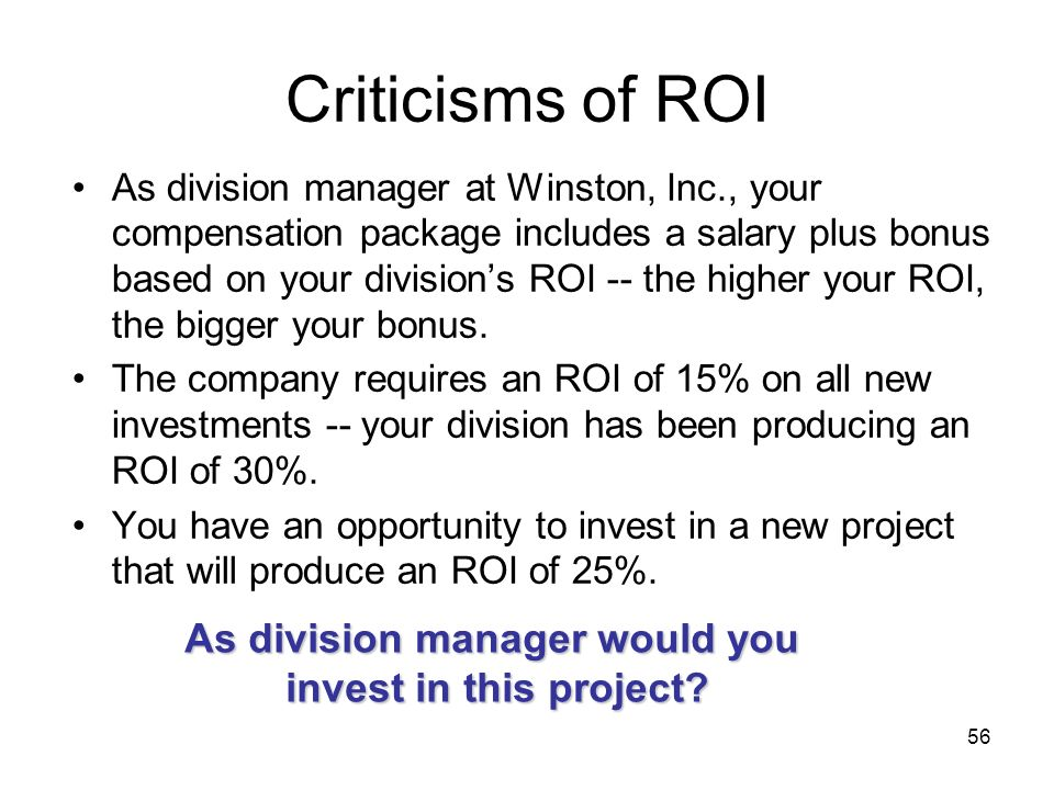 56 Criticisms of ROI As division manager at Winston, Inc., your compensation package includes a salary plus bonus based on your divisions ROI -- the h