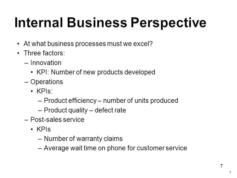 7 At what business processes must we excel? Three factors: –Innovation KPI: Number of new products developed –Operations KPIs: –Product efficiency – n