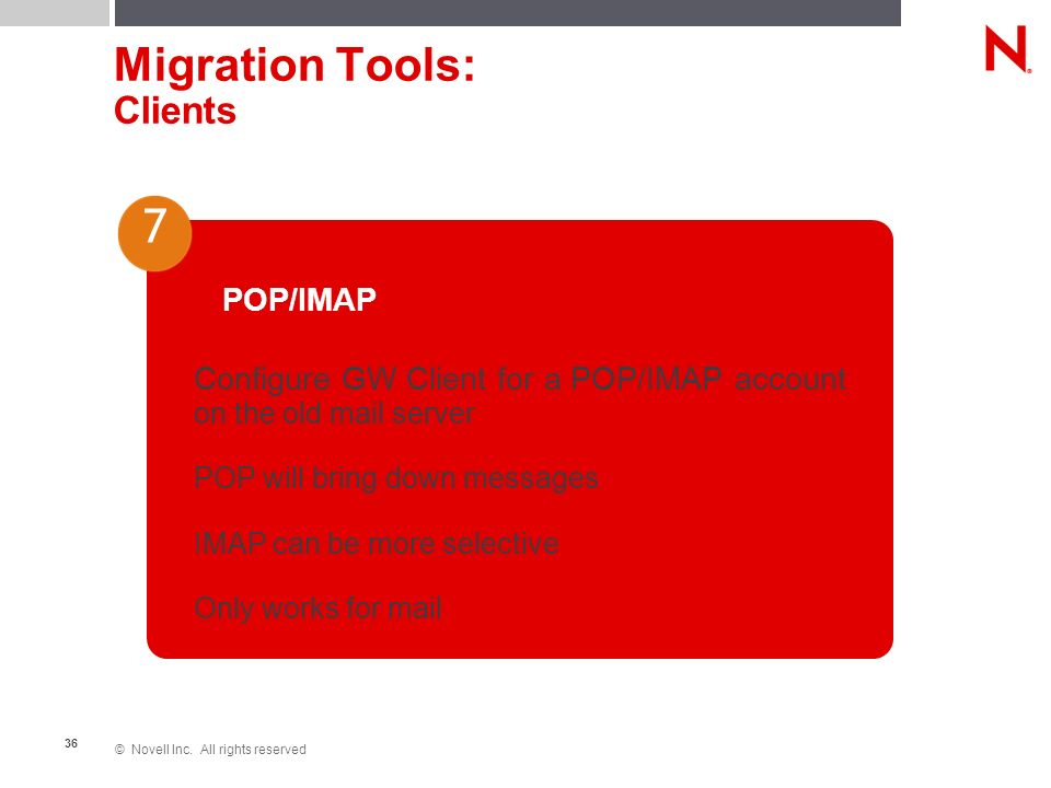 © Novell Inc. All rights reserved 36 Migration Tools: Clients POP/IMAP Configure GW Client for a POP/IMAP account on the old mail server POP will brin